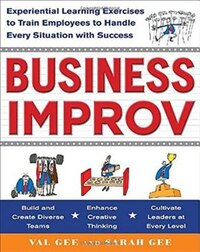 Business Improv: Experiential Learning Exercises to Train Employees to Handle Every Situation with…