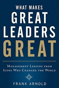 Book What Makes Great Leaders Great: Management Lessons from Icons Who Changed the World by Frank Arnold