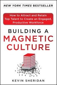 Book Building a Magnetic Culture:  How to Attract and Retain Top Talent to Create an Engaged, Productive… by Kevin Sheridan