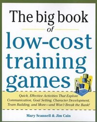 Big Book of Low-Cost Training Games: Quick, Effective Activities that Explore Communication, Goal…
