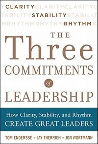 Book Three Commitments of Leadership:  How Clarity, Stability, and Rhythm Create Great Leaders by Tom Endersbe