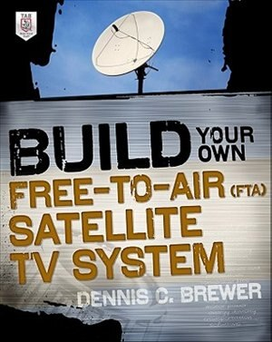 Build Your Own Free-to-Air (FTA) Satellite TV System by Dennis C. Brewer