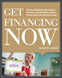 Book Get Financing Now: How to Navigate Through Bankers, Investors, and Alternative Sources for the… by Charles Green