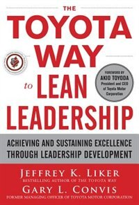 The Toyota Way to Lean Leadership:  Achieving and Sustaining Excellence through Leadership…