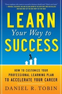 Book Learn Your Way to Success: How to Customize Your Professional Learning Plan to Accelerate Your… by Daniel R. Tobin