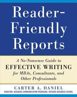 Book Reader-Friendly Reports: A No-nonsense Guide to Effective Writing for MBAs, Consultants, and Other… by Carter Daniel