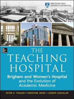 Book The Teaching Hospital: Brigham and Women's Hospital and the Evolution of Academic Medicine by Peter Tishler
