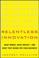 Book Relentless Innovation: What Works, What Doesn't--And What That Means For Your Business by Jeffrey Phillips