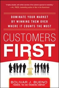 Book Customers First:  Dominate Your Market by Winning Them Over Where It Counts the Most by Bolivar J. Bueno