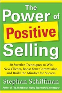 Book Power of Positive Selling: 30 Surefire Techniques to Win New Clients, Boost Your Commission, and… by Stephan Schiffman