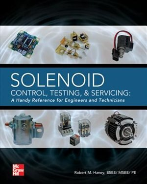 Solenoid Control, Testing, and Servicing: A Handy Reference for Engineers and Technicians by Robert M. Haney