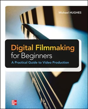 Digital Filmmaking for Beginners A Practical Guide to Video Production by Michael K. Hughes