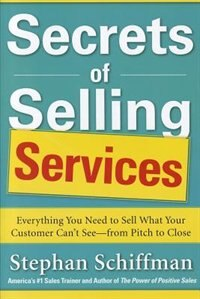 Secrets of Selling Services: Everything You Need to Sell What Your Customer Can't See-from Pitch to…