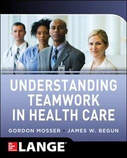 Book Understanding Teamwork in Health Care by Gordon Mosser