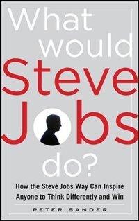 Book What Would Steve Jobs Do? How the Steve Jobs Way Can Inspire Anyone to Think Differently and Win by Peter Sander
