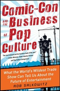 Book Comic-Con and the Business of Pop Culture: What the World's Wildest Trade Show Can Tell Us About… by Rob Salkowitz