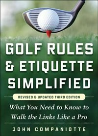 Golf Rules & Etiquette Simplified, 3rd Edition: What You Need to Know to Walk the Links Like a Pro by John Companiotte