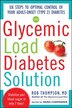 The Glycemic Load Diabetes Solution: Six Steps to Optimal Control of Your Adult-Onset (Type 2) Diabetes by Rob Thompson