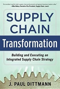 Book Supply Chain Transformation: Building and Executing an Integrated Supply Chain Strategy by J. Paul Dittmann
