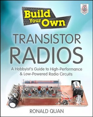 Build Your Own Transistor Radios: A Hobbyist's Guide to High-Performance and Low-Powered Radio Circuits by Ronald Quan