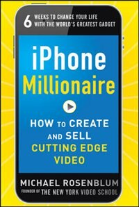 Book iPhone Millionaire:  How to Create and Sell Cutting-Edge Video by Michael Rosenblum