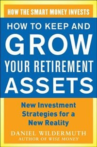 Book How to Keep and Grow Your Retirement Assets:  New Investment Strategies for a New Reality by Daniel Wildermuth