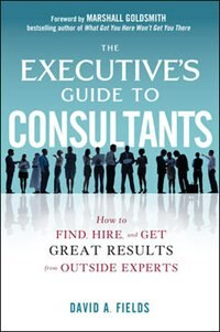 Book The Executive's Guide to Consultants: How to Find, Hire and Get Great Results from Outside Experts by David Fields