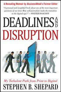 Book Deadlines and Disruption: My Turbulent Path from Print to Digital by Stephen Shepard
