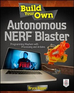 Book Build Your Own Autonomous NERF Blaster: Programming Mayhem with Processing and Arduino by Bryce Bigger
