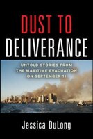 Dust to Deliverance: Untold Stories from the Maritime Evacuation on September 11th: Boat Lift 9/11…