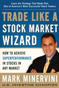 Book Trade Like a Stock Market Wizard: How to Achieve Super Performance in Stocks in Any Market by Mark Minervini