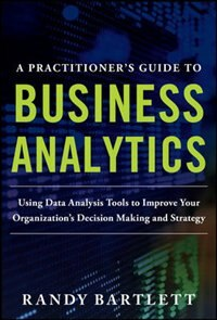 Book A PRACTITIONER'S GUIDE TO BUSINESS ANALYTICS: Using Data Analysis Tools to Improve Your… by Randy Bartlett