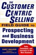 The CustomerCentric Selling® Field Guide to Prospecting and Business Development: Techniques, Tools, and Exercises to Win More Business by Gary Walker
