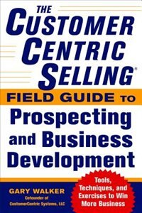 Book The CustomerCentric Selling® Field Guide to Prospecting and Business Development: Techniques, Tools… by Gary Walker