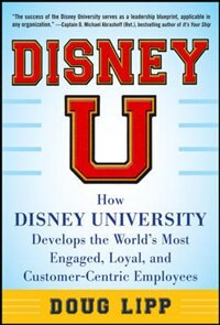 Book Disney U: How Disney University Develops the World's Most Engaged, Loyal, and Customer-Centric… by Doug Lipp