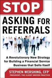Book Stop Asking for Referrals:  A Revolutionary New Strategy for Building a Financial Service Business… by Stephen Wershing