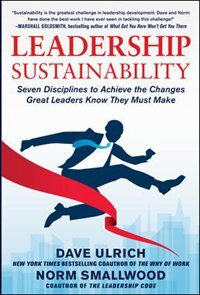 Leadership Sustainability: Seven Disciplines to Achieve the Changes Great Leaders Know They Must…