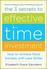 The 3 Secrets to Effective Time Investment: Achieve More Success with Less Stress: Foreword by Cal Newport, author of So Good They Can't Ignore You by Elizabeth Grace Saunders
