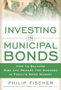 Book INVESTING IN MUNICIPAL BONDS:  How to Balance Risk and Reward for Success in Today's Bond Market by Philip Fischer