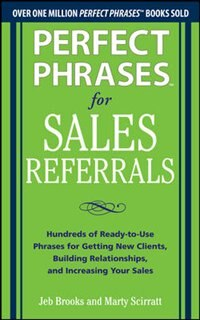 Book Perfect Phrases for Sales Referrals: Hundreds of Ready-to-Use Phrases for Getting New Clients… by Jeb Brooks