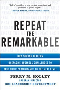 Book Repeat The Remarkable: How Strong Leaders Overcome Business Challenges To Take Their Performance To… by Perry Holley