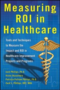 Book Measuring ROI in Healthcare: Tools and Techniques to Measure the Impact and ROI in Healthcare… by Jack Phillips