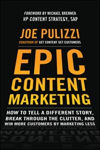 Epic Content Marketing: How to Tell a Different Story, Break through the Clutter, and Win More…