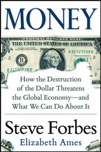 Book Money: How the Destruction of the Dollar Threatens the Global Economy - and What We Can Do About It by Steve Forbes