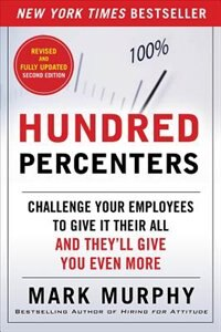 Book Hundred Percenters: Challenge Your Employees to Give It Their All, and They'll Give You Even More… by Mark Murphy