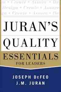 Juran's Quality Essentials: For Leaders by Joseph A. Defeo