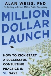 Book Million Dollar Launch: How to Kick-start a Successful Consulting Practice in 90 Days by Alan Weiss