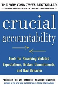 Crucial Accountability: Tools for Resolving Violated Expectations, Broken Commitments, and Bad…