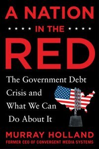 Book A Nation in the Red: The Government Debt Crisis and What We Can Do About It by Murray Holland