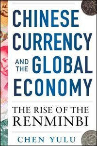 Book Chinese Currency and the Global Economy: The Rise of the Renminbi: The Rise of the Renminbi by Chen Yulu